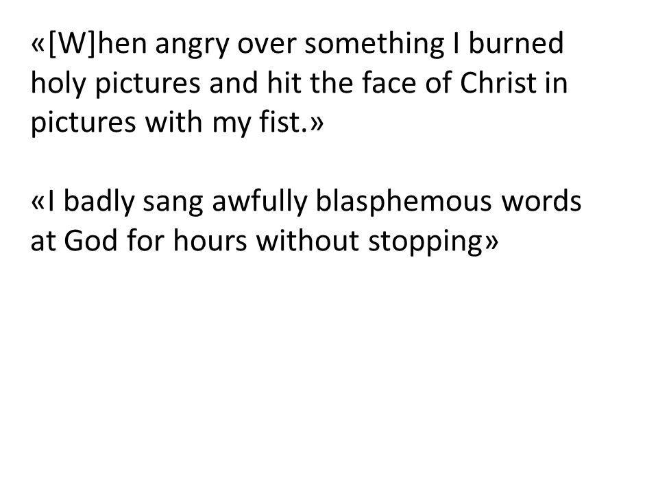 «[W]hen angry over something I burned holy pictures and hit the face of Christ in pictures with my fist.»